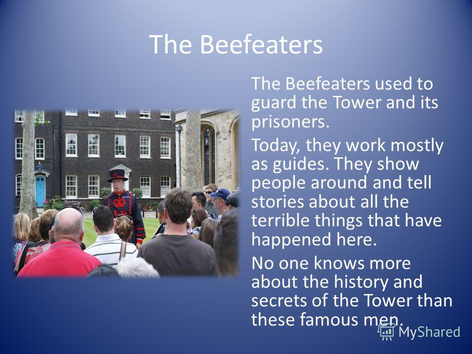 The Beefeaters The Beefeaters used to guard the Tower and its prisoners. Today, they work mostly as guides. They show people around and tell stories about all the terrible things that have happened here. No one knows more about the history and secret