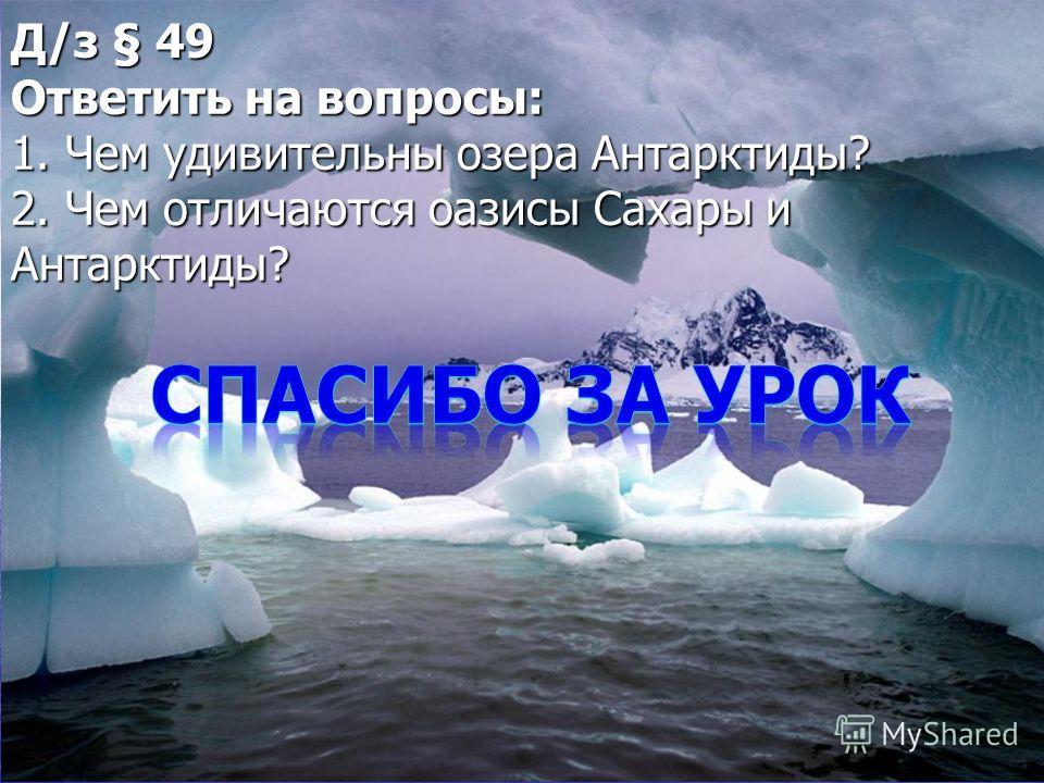 Д/з § 49 Ответить на вопросы: 1. Чем удивительны озера Антарктиды? 2. Чем отличаются оазисы Сахары и Антарктиды?
