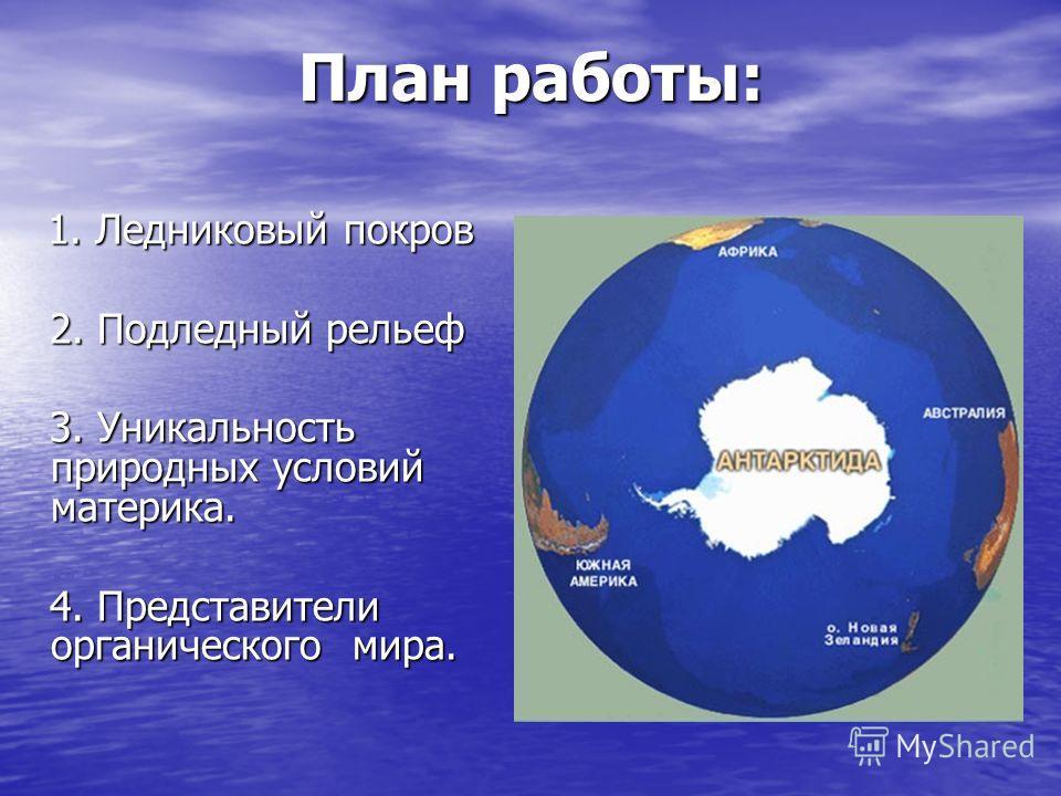План работы: 1. Ледниковый покров 1. Ледниковый покров 2. Подледный рельеф 2. Подледный рельеф 3. Уникальность природных условий материка. 3. Уникальность природных условий материка. 4. Представители органического мира. 4. Представители органического
