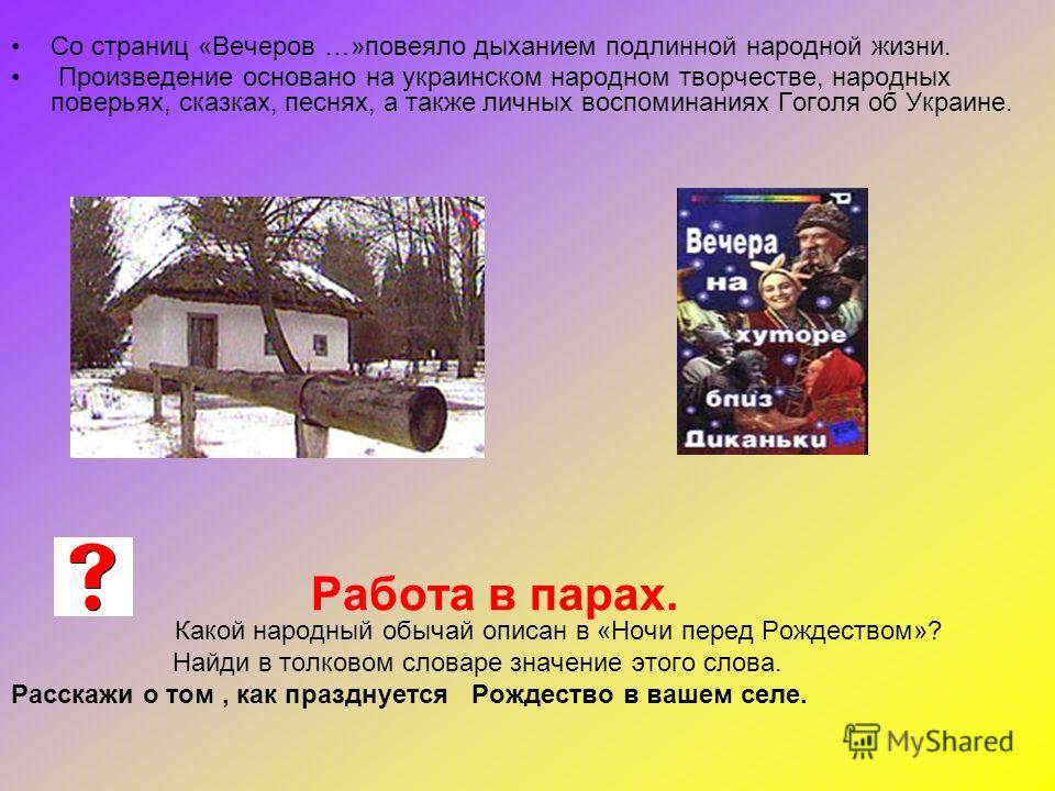Со страниц «Вечеров …»повеяло дыханием подлинной народной жизни. Произведение основано на украинском народном творчестве, народных поверьях, сказках, песнях, а также личных воспоминаниях Гоголя об Украине. Работа в парах. Какой народный обычай описан