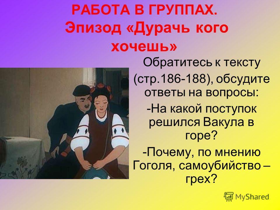 РАБОТА В ГРУППАХ. Эпизод «Дурачь кого хочешь» Обратитесь к тексту (стр.186-188), обсудите ответы на вопросы: -На какой поступок решился Вакула в горе? -Почему, по мнению Гоголя, самоубийство – грех?