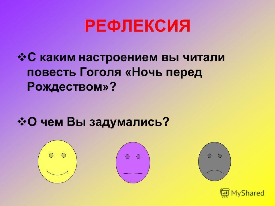 РЕФЛЕКСИЯ С каким настроением вы читали повесть Гоголя «Ночь перед Рождеством»? О чем Вы задумались?