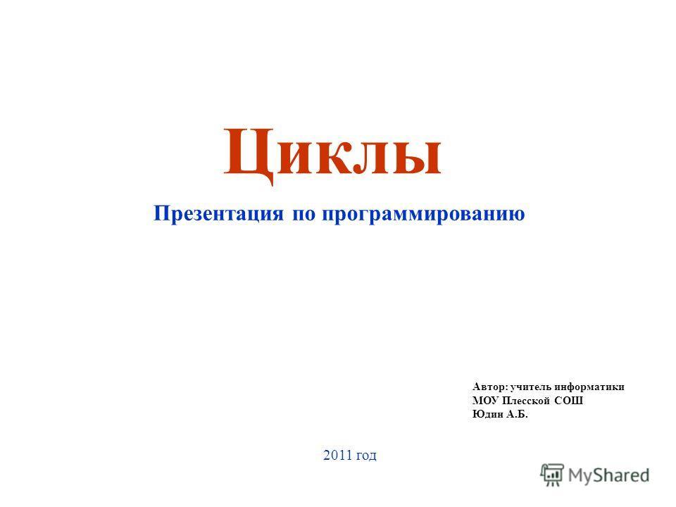 Циклы Презентация по программированию Автор: учитель информатики МОУ Плесской СОШ Юдин А.Б. 2011 год