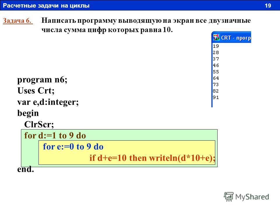 Задача 6. Написать программу выводящую на экран все двузначные числа сумма цифр которых равна 10. program n6; Uses Crt; var e,d:integer; begin ClrScr; for d:=1 to 9 do for e:=0 to 9 do if d+e=10 then writeln(d*10+e); end. Расчетные задачи на циклы 19