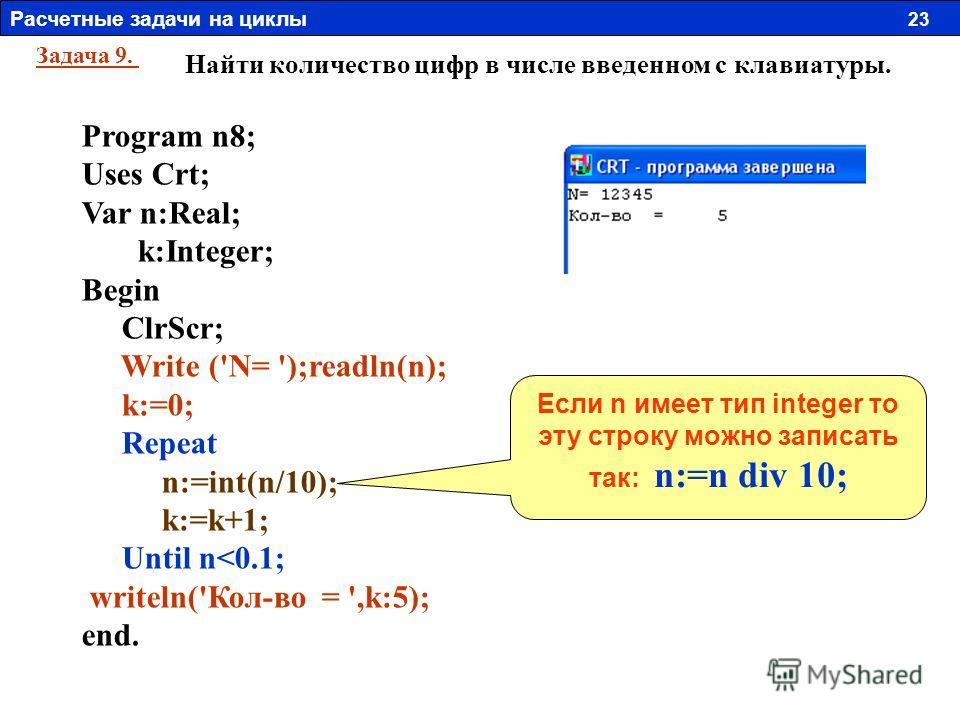 Задача 9. Найти количество цифр в числе введенном с клавиатуры. Program n8; Uses Crt; Var n:Real; k:Integer; Begin ClrScr; Write ('N= ');readln(n); k:=0; Repeat n:=int(n/10); k:=k+1; Until n