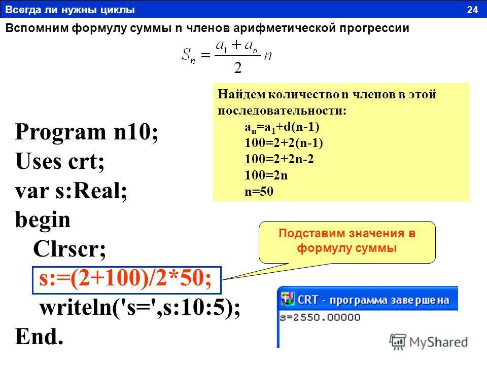 Program n10; Uses crt; var s:Real; begin Clrscr; s:=(2+100)/2*50; writeln('s=',s:10:5); End. Вспомним формулу суммы n членов арифметической прогрессии Всегда ли нужны циклы 24 Найдем количество n членов в этой последовательности: a n =a 1 +d(n-1) 100