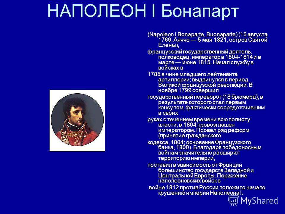 НАПОЛЕОН I Бонапарт (Napoleon I Bonaparte, Buonaparte) (15 августа 1769, Аяччо 5 мая 1821, остров Святой Елены), французский государственный деятель, полководец, император в 1804-1814 и в марте июне 1815. Начал службу в войсках в 1785 в чине младшего