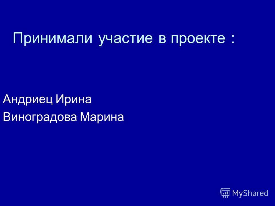 Принимали участие в проекте : Андриец Ирина Виноградова Марина