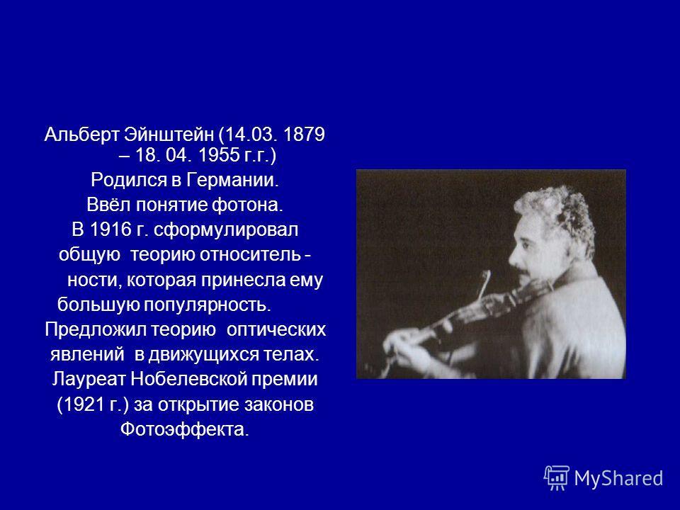 Альберт Эйнштейн (14.03. 1879 – 18. 04. 1955 г.г.) Родился в Германии. Ввёл понятие фотона. В 1916 г. сформулировал общую теорию относитель - ности, которая принесла ему большую популярность. Предложил теорию оптических явлений в движущихся телах. Ла