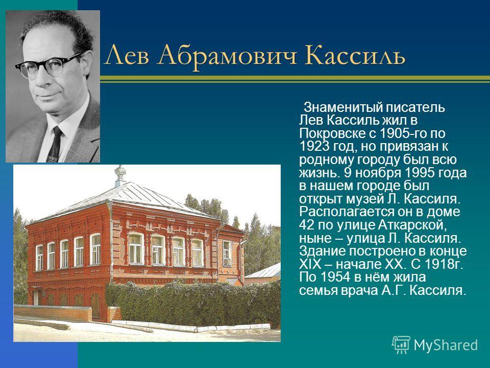 Лев Абрамович Кассиль Знаменитый писатель Лев Кассиль жил в Покровске с 1905-го по 1923 год, но привязан к родному городу был всю жизнь. 9 ноября 1995 года в нашем городе был открыт музей Л. Кассиля. Располагается он в доме 42 по улице Аткарской, нын