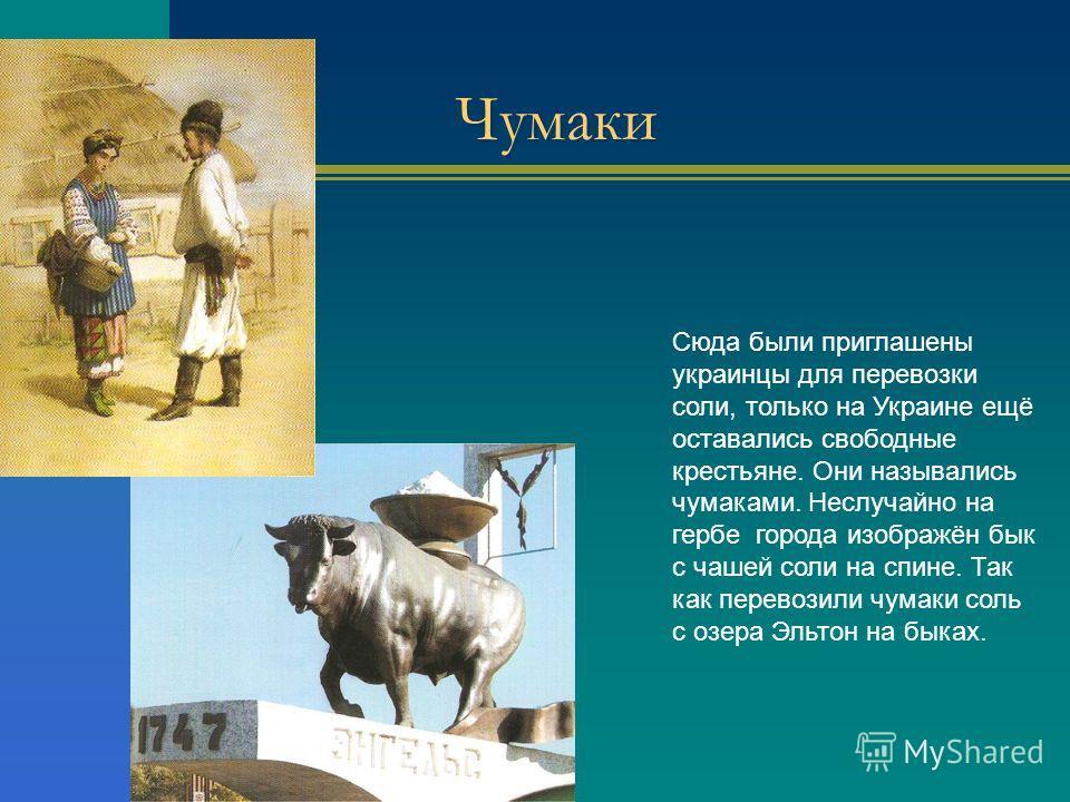 Чумаки Сюда были приглашены украинцы для перевозки соли, только на Украине ещё оставались свободные крестьяне. Они назывались чумаками. Неслучайно на гербе города изображён бык с чашей соли на спине. Так как перевозили чумаки соль с озера Эльтон на б