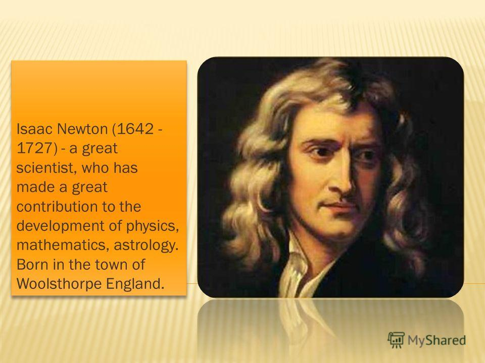 Isaac Newton (1642 - 1727) - a great scientist, who has made a great contribution to the development of physics, mathematics, astrology. Born in the town of Woolsthorpe England.