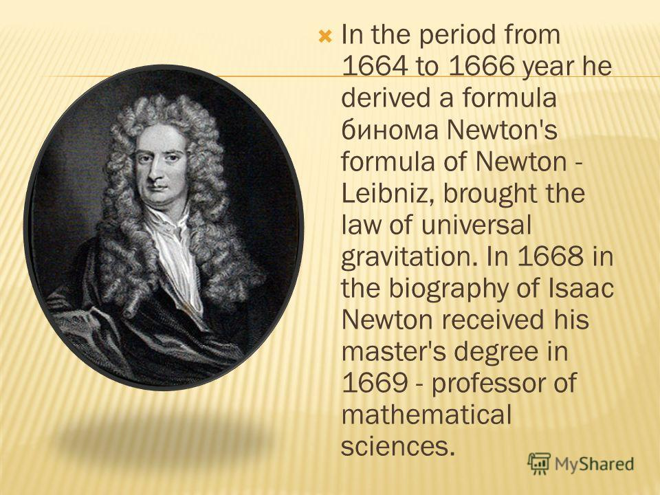 In the period from 1664 to 1666 year he derived a formula бинома Newton's formula of Newton - Leibniz, brought the law of universal gravitation. In 1668 in the biography of Isaac Newton received his master's degree in 1669 - professor of mathematical