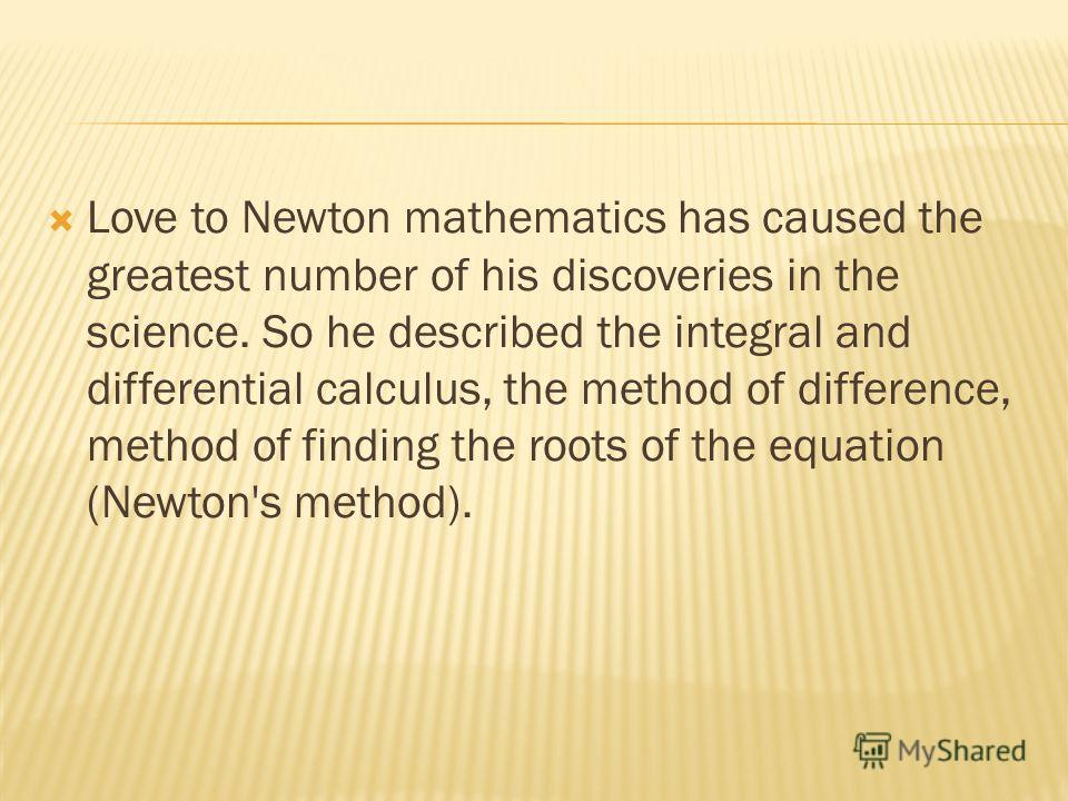 Love to Newton mathematics has caused the greatest number of his discoveries in the science. So he described the integral and differential calculus, the method of difference, method of finding the roots of the equation (Newton's method).
