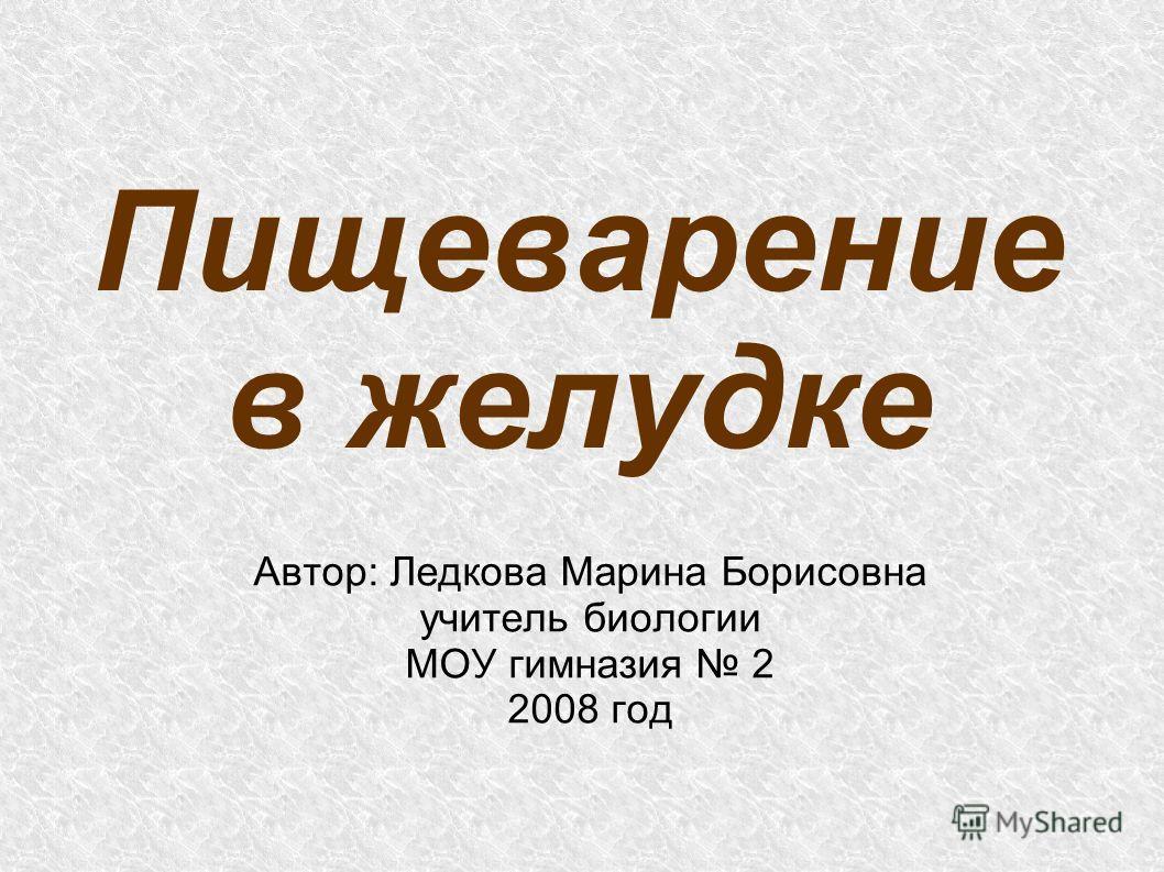 Пищеварение в желудке Автор: Ледкова Марина Борисовна учитель биологии МОУ гимназия 2 2008 год