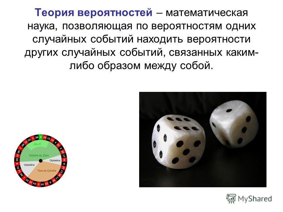 Теория вероятностей – математическая наука, позволяющая по вероятностям одних случайных событий находить вероятности других случайных событий, связанных каким- либо образом между собой.