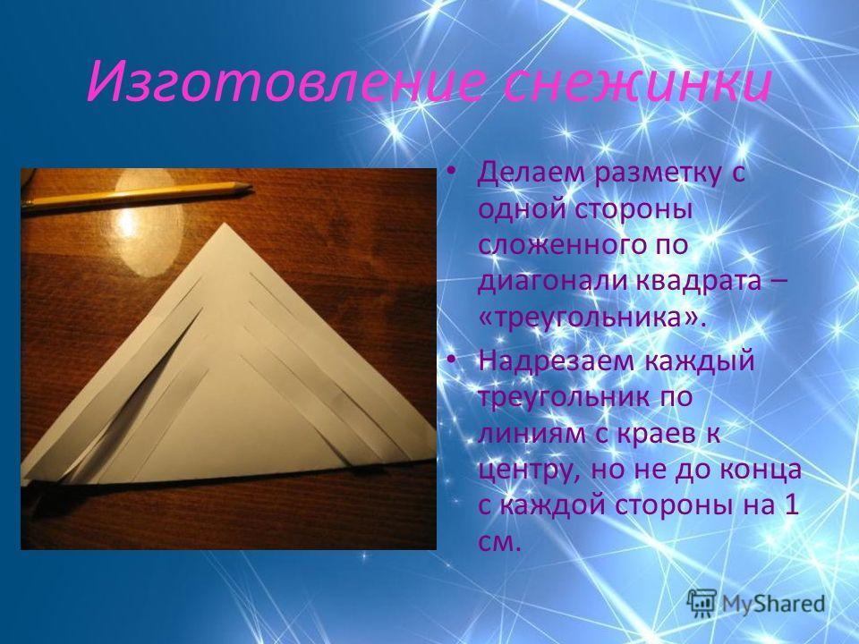 Изготовление снежинки Делаем разметку с одной стороны сложенного по диагонали квадрата – «треугольника». Надрезаем каждый треугольник по линиям с краев к центру, но не до конца с каждой стороны на 1 см.