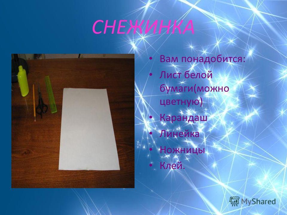 СНЕЖИНКА Вам понадобится: Лист белой бумаги(можно цветную) Карандаш Линейка Ножницы Клей.