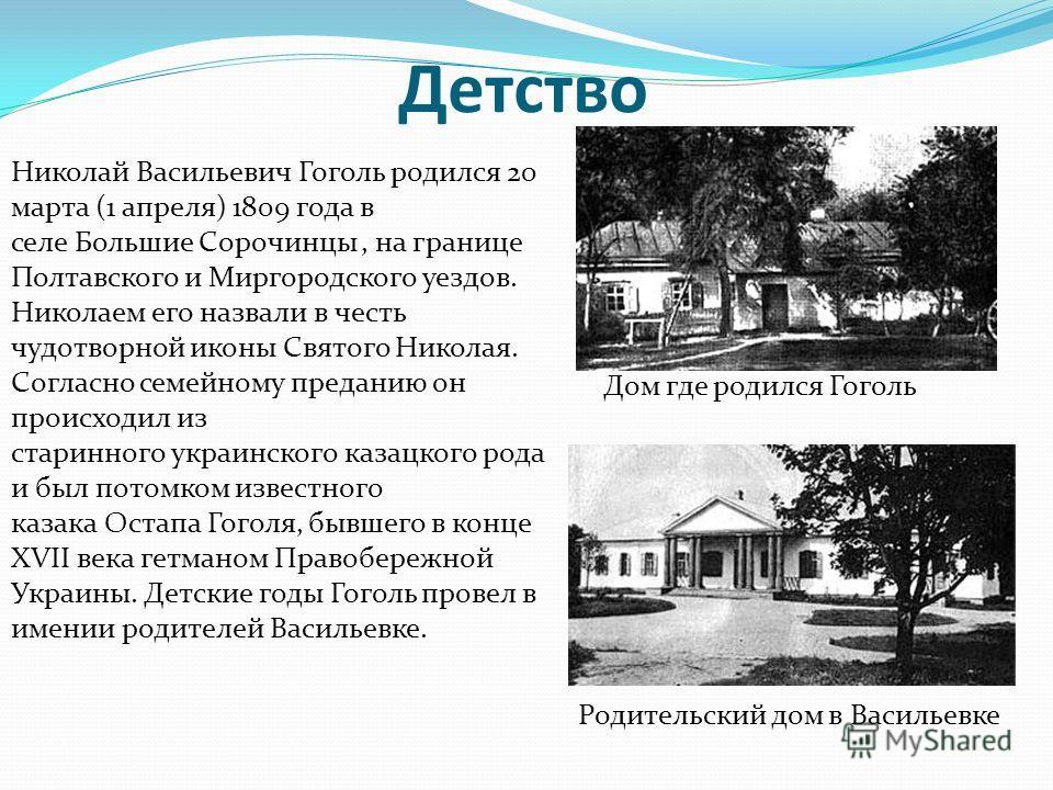 Детство Николай Васильевич Гоголь родился 20 марта (1 апреля) 1809 года в селе Большие Сорочинцы, на границе Полтавского и Миргородского уездов. Николаем его назвали в честь чудотворной иконы Святого Николая. Согласно семейному преданию он происходил