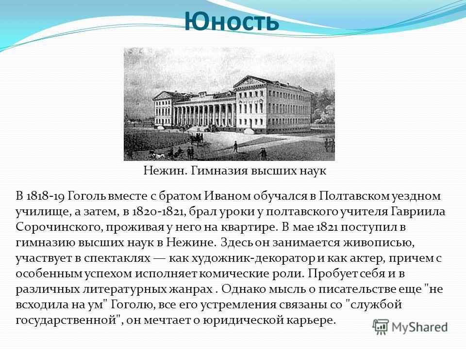 Юность В 1818-19 Гоголь вместе с братом Иваном обучался в Полтавском уездном училище, а затем, в 1820-1821, брал уроки у полтавского учителя Гавриила Сорочинского, проживая у него на квартире. В мае 1821 поступил в гимназию высших наук в Нежине. Здес