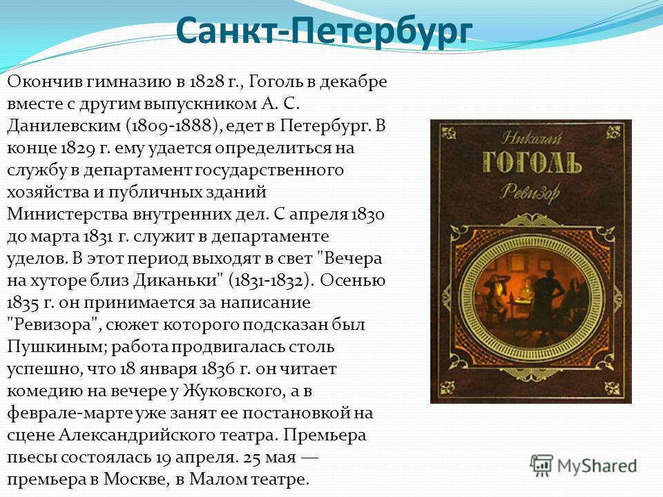 Санкт-Петербург Окончив гимназию в 1828 г., Гоголь в декабре вместе с другим выпускником А. С. Данилевским (1809-1888), едет в Петербург. В конце 1829 г. ему удается определиться на службу в департамент государственного хозяйства и публичных зданий М