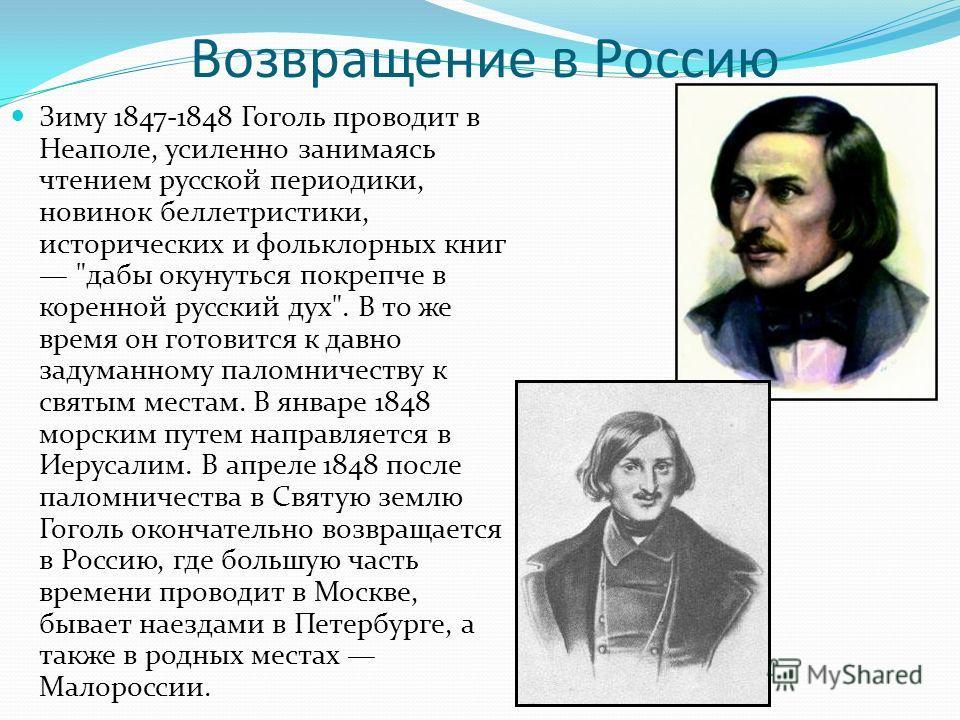 Возвращение в Россию Зиму 1847-1848 Гоголь проводит в Неаполе, усиленно занимаясь чтением русской периодики, новинок беллетристики, исторических и фольклорных книг