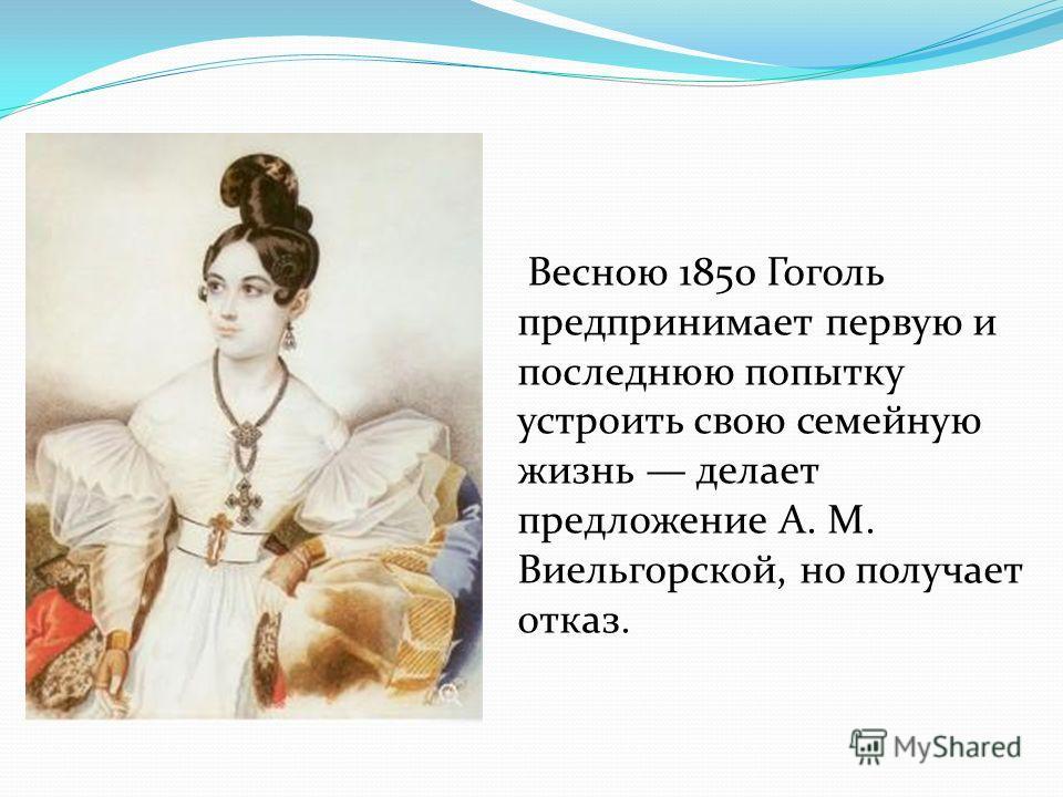 Весною 1850 Гоголь предпринимает первую и последнюю попытку устроить свою семейную жизнь делает предложение А. М. Виельгорской, но получает отказ.