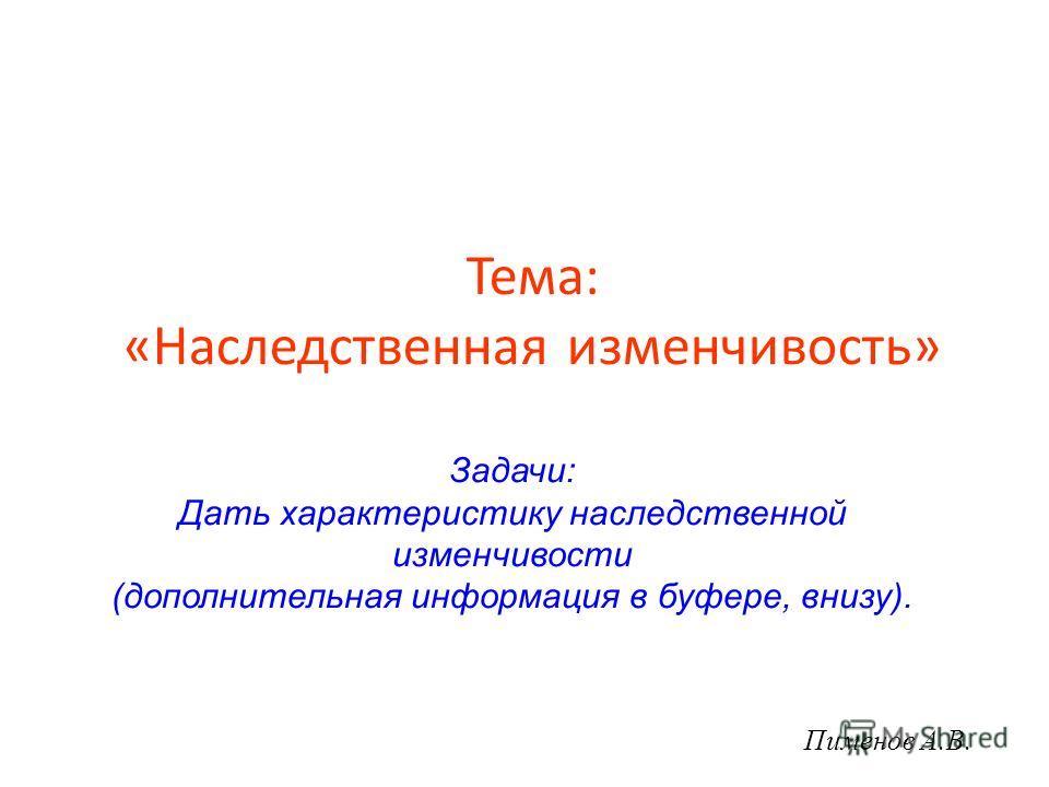 Тема: «Наследственная изменчивость» Пименов А.В. Задачи: Дать характеристику наследственной изменчивости (дополнительная информация в буфере, внизу).