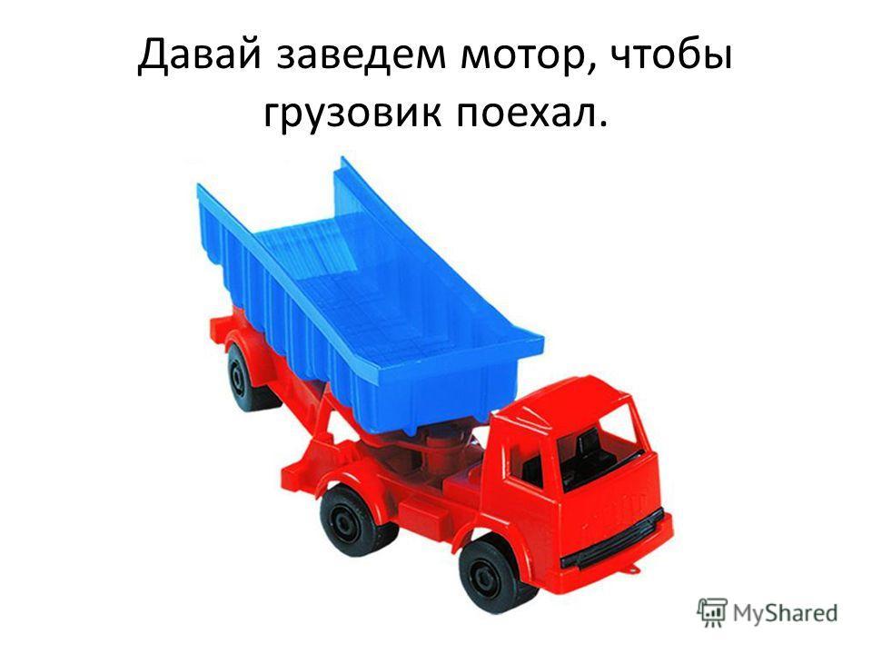 Давай заведем мотор, чтобы грузовик поехал.