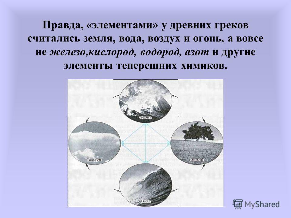 Правда, «элементами» у древних греков считались земля, вода, воздух и огонь, а вовсе не железо,кислород, водород, азот и другие элементы теперешних химиков.