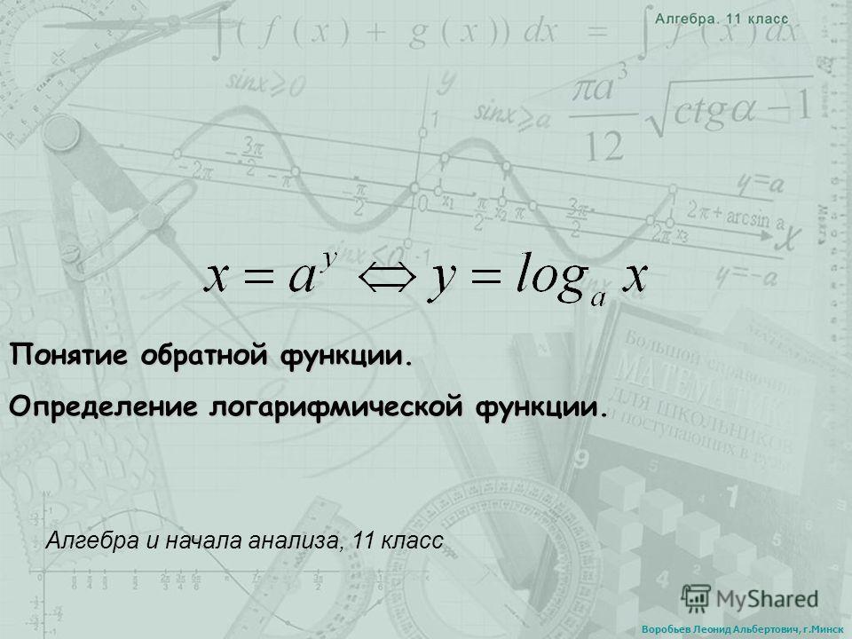 Понятие обратной функции. Определение логарифмической функции. Алгебра и начала анализа, 11 класс Воробьев Леонид Альбертович, г.Минск