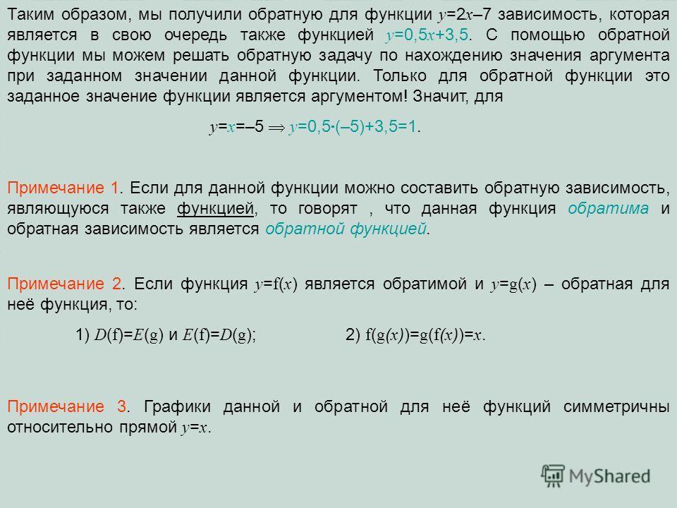 Таким образом, мы получили обратную для функции y =2 x –7 зависимость, которая является в свою очередь также функцией у =0,5 х +3,5. С помощью обратной функции мы можем решать обратную задачу по нахождению значения аргумента при заданном значении дан
