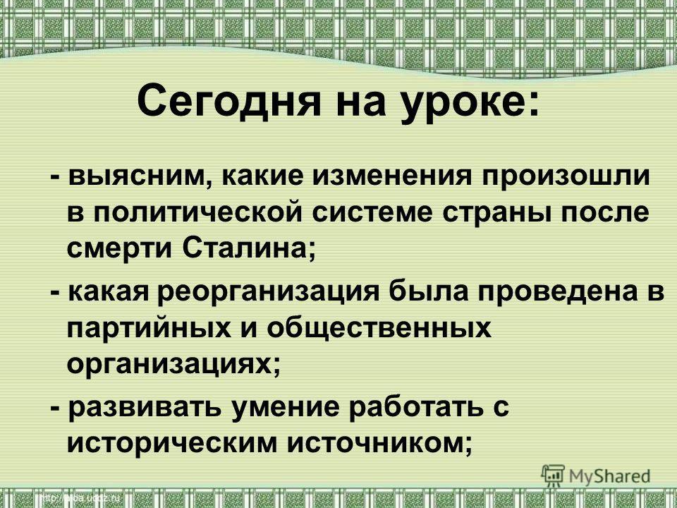 Сегодня на уроке: - выясним, какие изменения произошли в политической системе страны после смерти Сталина; - какая реорганизация была проведена в партийных и общественных организациях; - развивать умение работать с историческим источником;