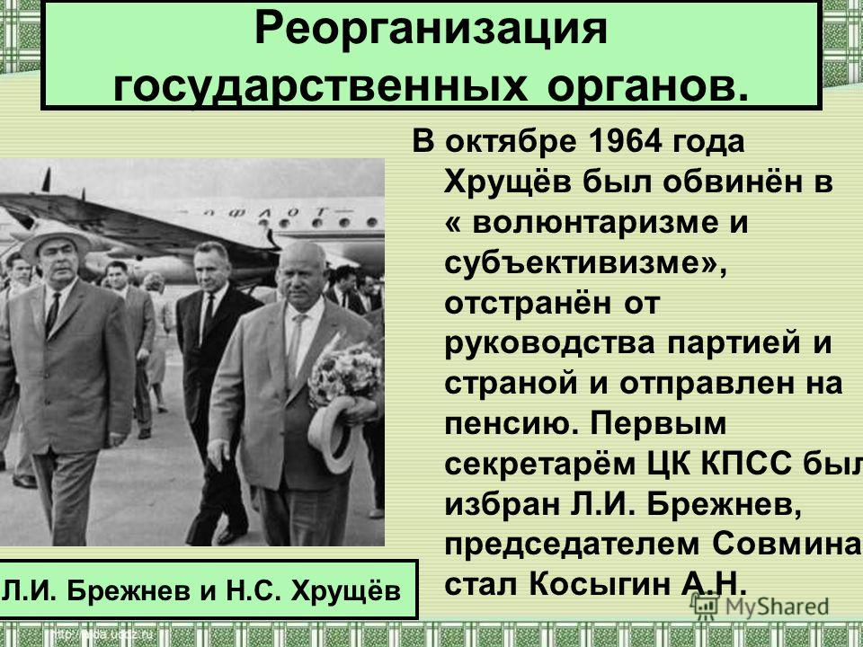 В октябре 1964 года Хрущёв был обвинён в « волюнтаризме и субъективизме», отстранён от руководства партией и страной и отправлен на пенсию. Первым секретарём ЦК КПСС был избран Л.И. Брежнев, председателем Совмина стал Косыгин А.Н. Л.И. Брежнев и Н.С.