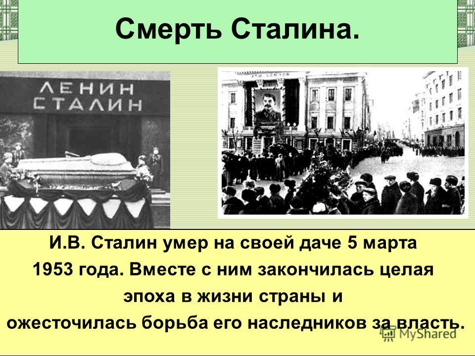 Смерть Сталина. И.В. Сталин умер на своей даче 5 марта 1953 года. Вместе с ним закончилась целая эпоха в жизни страны и ожесточилась борьба его наследников за власть.