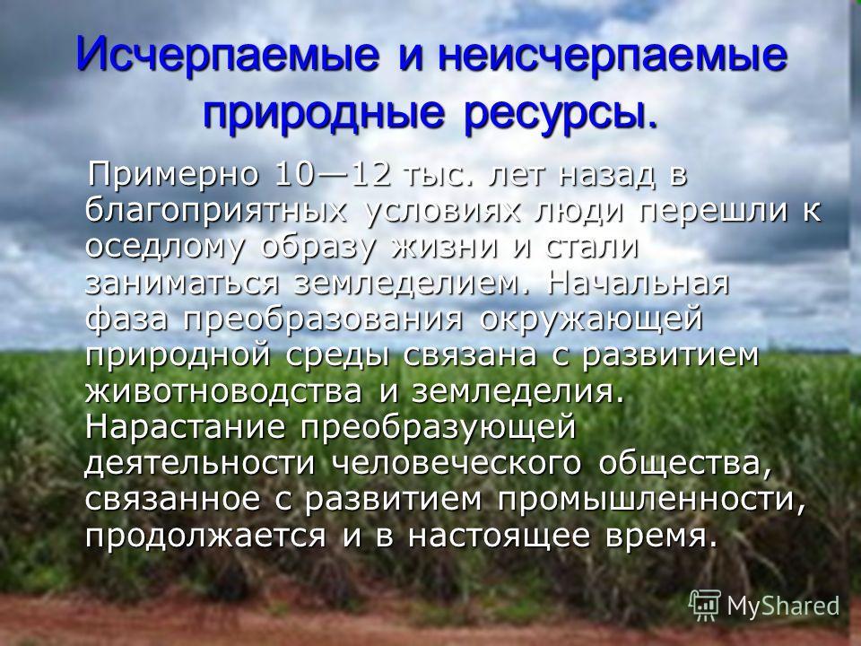 Исчерпаемые и неисчерпаемые природные ресурсы. Примерно 1012 тыс. лет назад в благоприятных условиях люди перешли к оседлому образу жизни и стали заниматься земледелием. Начальная фаза преобразования окружающей природной среды связана с развитием жив