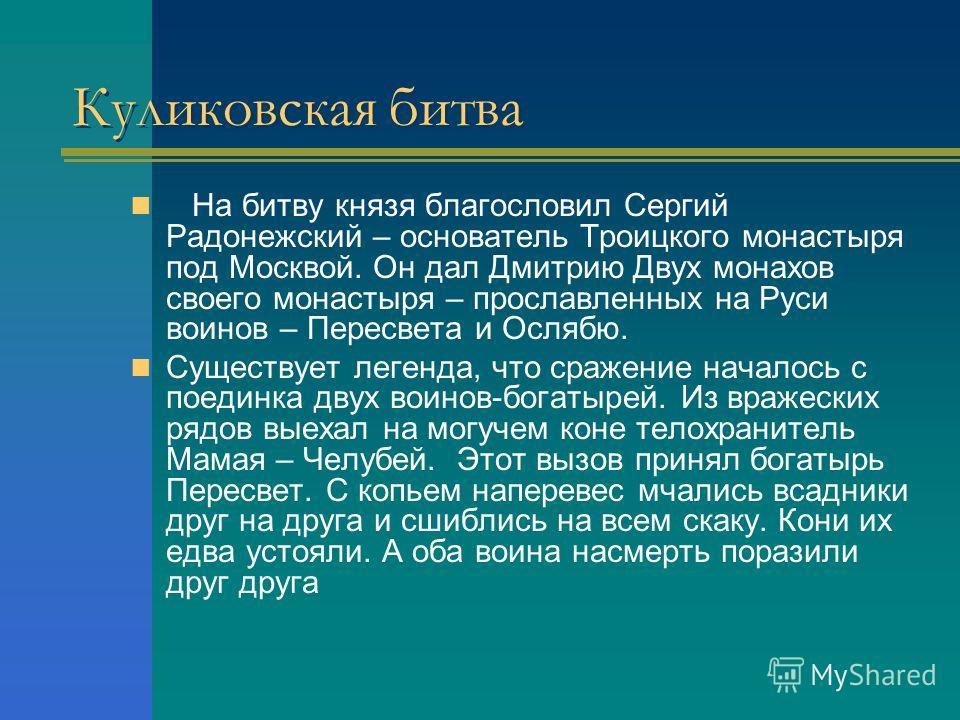 Куликовская битва На битву князя благословил Сергий Радонежский – основатель Троицкого монастыря под Москвой. Он дал Дмитрию Двух монахов своего монастыря – прославленных на Руси воинов – Пересвета и Ослябю. Существует легенда, что сражение началось
