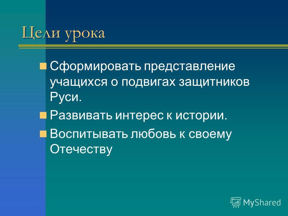 Цели урока Сформировать представление учащихся о подвигах защитников Руси. Развивать интерес к истории. Воспитывать любовь к своему Отечеству