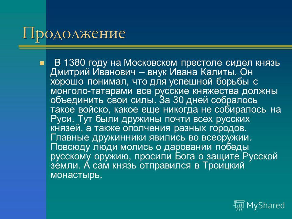 Продолжение В 1380 году на Московском престоле сидел князь Дмитрий Иванович – внук Ивана Калиты. Он хорошо понимал, что для успешной борьбы с монголо-татарами все русские княжества должны объединить свои силы. За 30 дней собралось такое войско, какое
