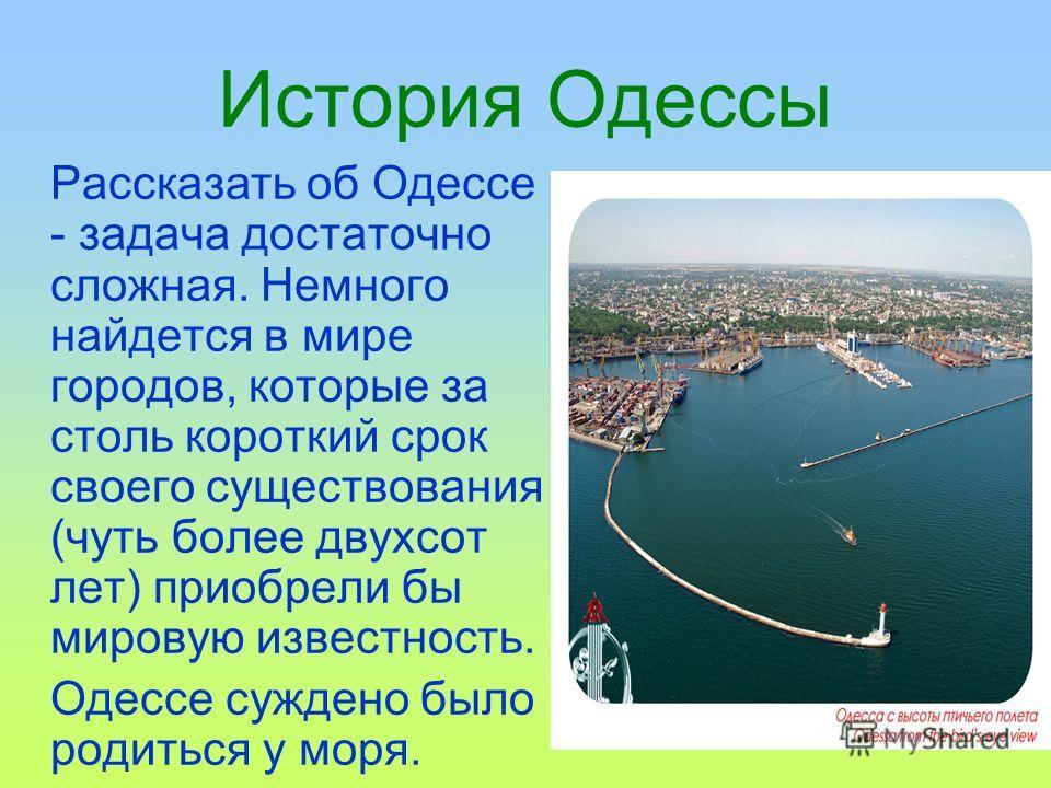 История Одессы Рассказать об Одессе - задача достаточно сложная. Немного найдется в мире городов, которые за столь короткий срок своего существования (чуть более двухсот лет) приобрели бы мировую известность. Одессе суждено было родиться у моря.