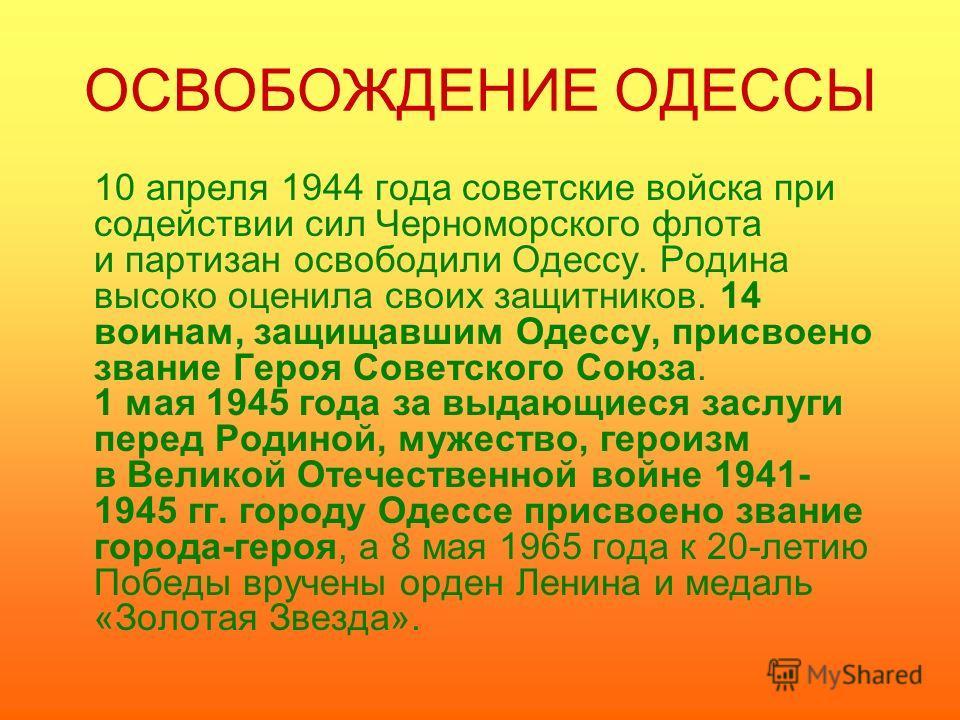 ОСВОБОЖДЕНИЕ ОДЕССЫ 10 апреля 1944 года советские войска при содействии сил Черноморского флота и партизан освободили Одессу. Родина высоко оценила своих защитников. 14 воинам, защищавшим Одессу, присвоено звание Героя Советского Союза. 1 мая 1945 го