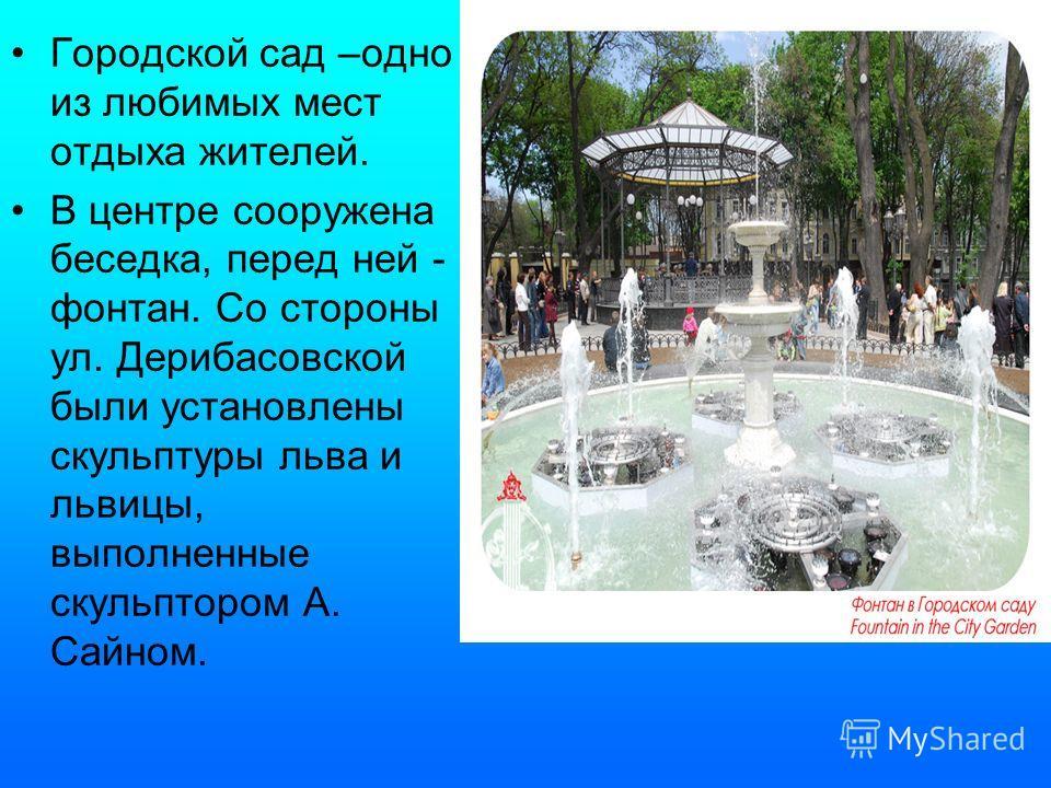 Городской сад –одно из любимых мест отдыха жителей. В центре сооружена беседка, перед ней - фонтан. Со стороны ул. Дерибасовской были установлены скульптуры льва и львицы, выполненные скульптором А. Сайном.