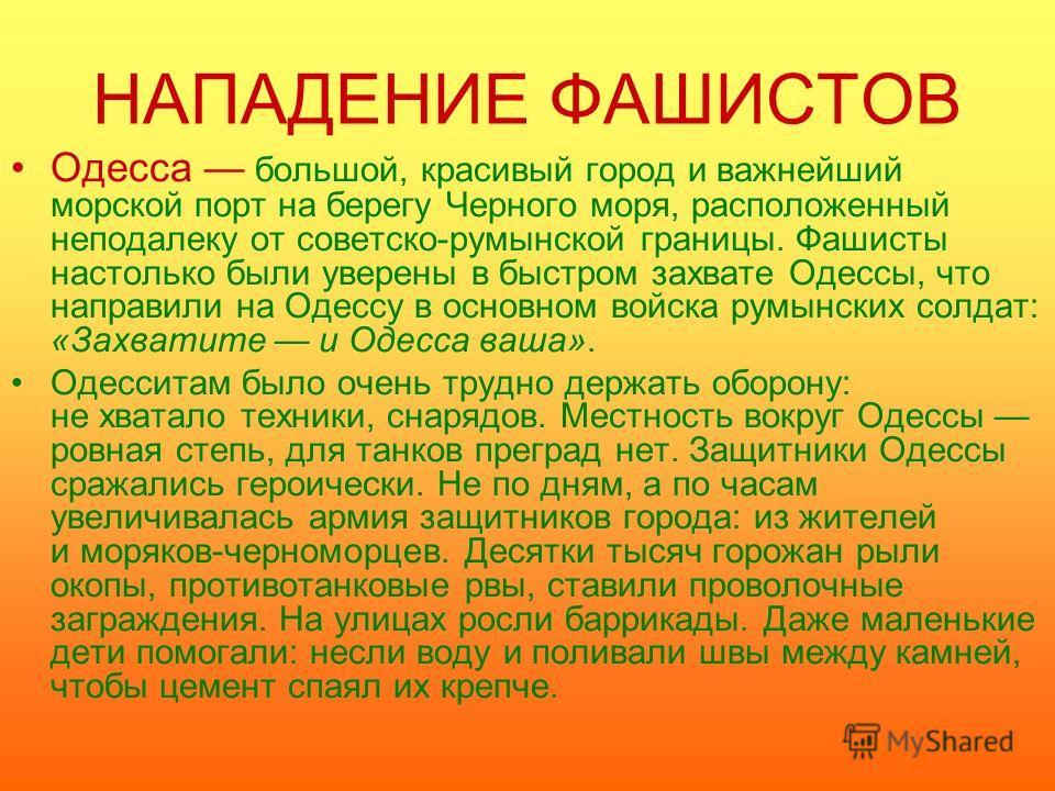НАПАДЕНИЕ ФАШИСТОВ Одесса большой, красивый город и важнейший морской порт на берегу Черного моря, расположенный неподалеку от советско-румынской границы. Фашисты настолько были уверены в быстром захвате Одессы, что направили на Одессу в основном вой