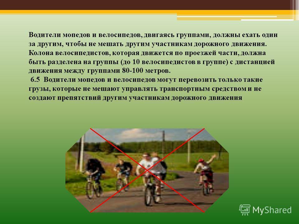 Водители мопедов и велосипедов, двигаясь группами, должны ехать один за другим, чтобы не мешать другим участникам дорожного движения. Колона велосипедистов, которая движется по проезжей части, должна быть разделена на группы (до 10 велосипедистов в г