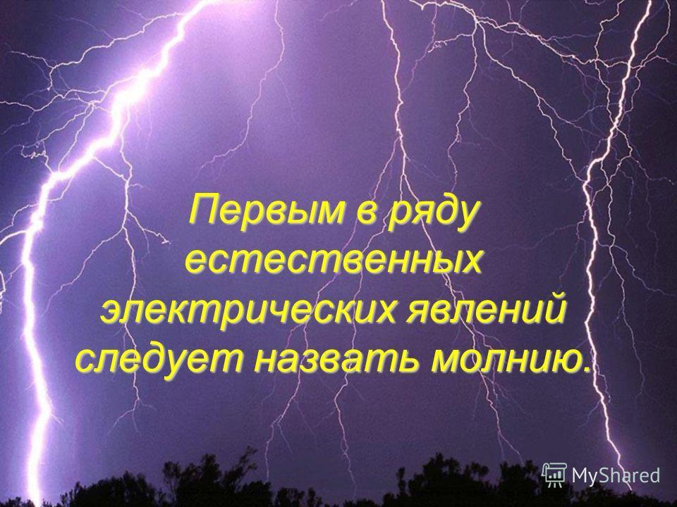 Первым в ряду естественных электрических явлений следует назвать молнию.