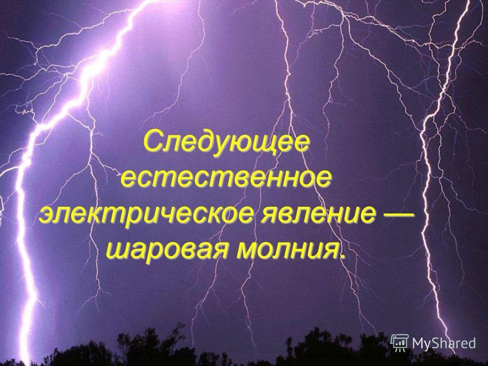 Следующее естественное электрическое явление шаровая молния.