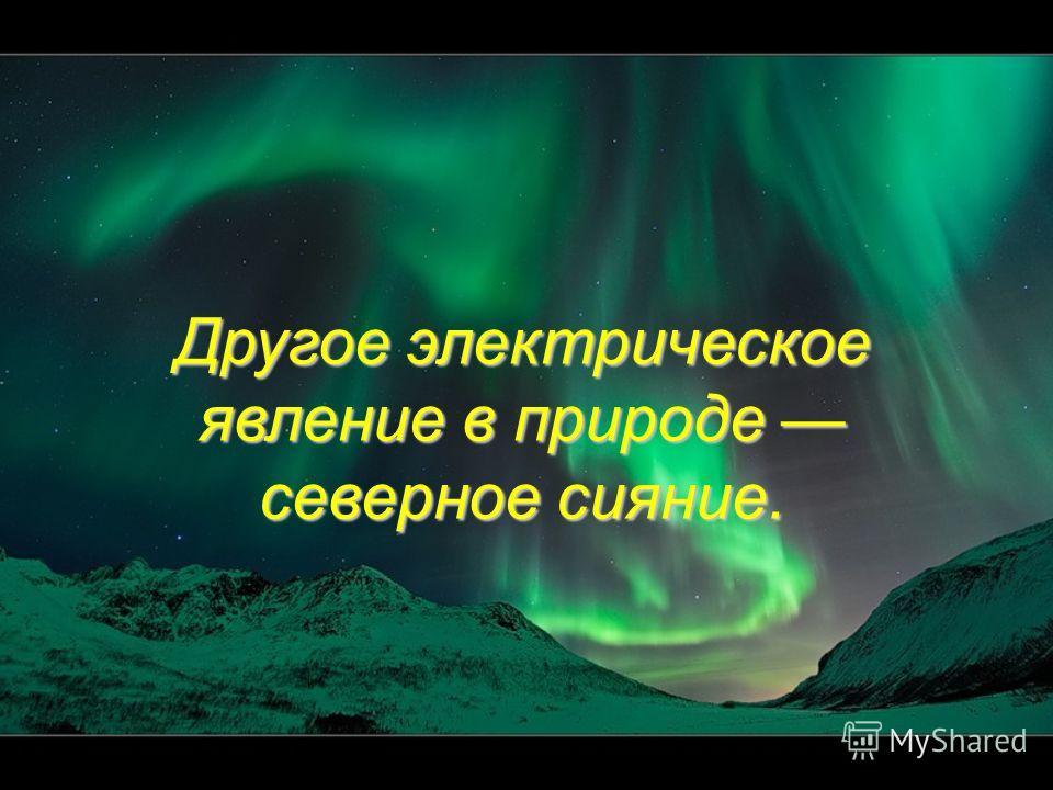 Другое электрическое явление в природе северное сияние.
