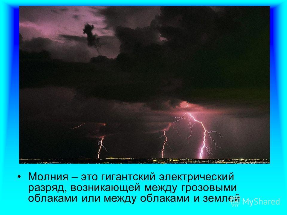 Молния – это гигантский электрический разряд, возникающей между грозовыми облаками или между облаками и землей