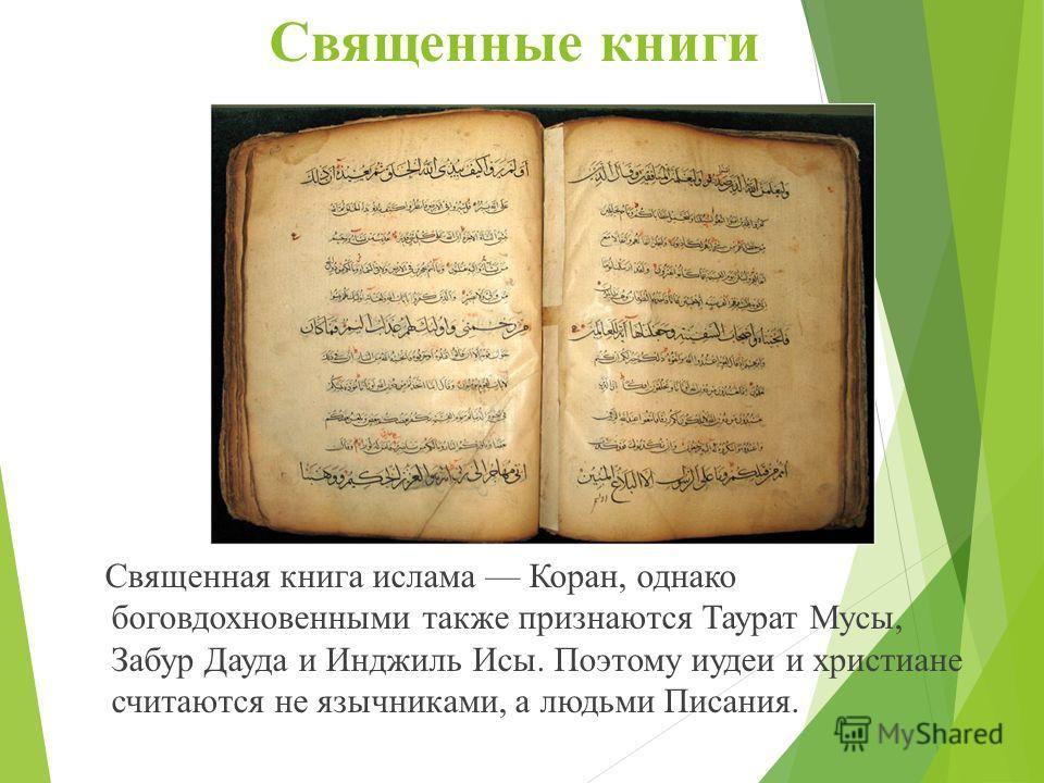 Священные книги Священная книга ислама Коран, однако боговдохновенными также признаются Таурат Мусы, Забур Дауда и Инджиль Исы. Поэтому иудеи и христиане считаются не язычниками, а людьми Писания.