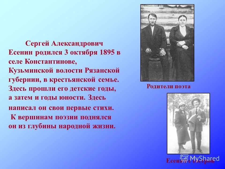 Сергей Александрович Есенин родился 3 октября 1895 в селе Константинове, Кузьминской волости Рязанской губернии, в крестьянской семье. Здесь прошли его детские годы, а затем и годы юности. Здесь написал он свои первые стихи. К вершинам поэзии поднялс